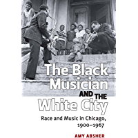 The Black Musician and the White City: Race and Music in Chicago, 1900-1967 (English Edition)