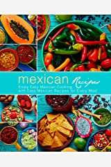Mexican Recipes: Enjoy Easy Mexican Cooking with Easy Mexican Recipes for Every Meal (3rd Edition) Kindle Edition