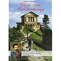 Wege zum Märchenkönig: Der etwas andere Wanderführer zu seinen Bergresidenzen und Schlössern