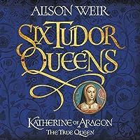 Six Tudor Queens: Katherine of Aragon, the True Queen: Six Tudor Queens, Book 1