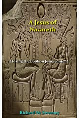A JESUS OF NAZARETH: Closing the book on Jesus content Kindle Edition