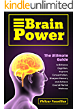 Brain Power: The Ultimate Guide to Enhance Cognition, Improve Concentration, Sharpen Memory and Achieve Overall Mental Wellness