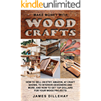Make Money with Wood Crafts: How to Sell on Etsy, Amazon, at Craft Shows, to Interior Designers and Everywhere Else, and…