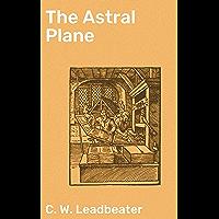 The Astral Plane: Its Scenery, Inhabitants and Phenomena (English Edition)