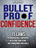 Bulletproof Confidence: 15 Laws for Unshakeable Confidence, Defeating Your Fears, and Conquering Your Goals (Confidence Hacks and Mindsets)