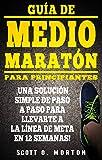 Guía de Medio Maratón para Principiantes: ¡Una solución simple de paso a paso para llevarte a la línea de meta en 12 semanas! (Principiante a Finalizador nº 4)