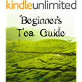 Beginner's Tea Guide: No more teabags!: A brief introduction to tea history, production, traditions and varieties.