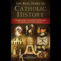 The Real Story of Catholic History: Answering Twenty Centuries of Anti-Catholic Myths