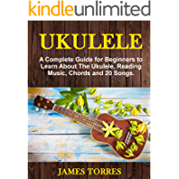 Ukulele: A Complete Guide for Beginners to Learn About The Ukulele, Reading Music, Chords and 20 Songs. (Ukulele Method Book 1)