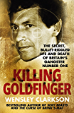 Killing Goldfinger: The Secret, Bullet-Riddled Life and Death of Britain's Gangster Number One (English Edition)