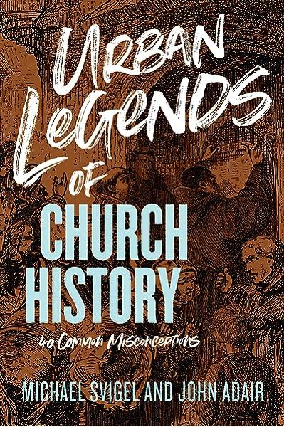 Urban Legends of Church History: 40 Common Misconceptions: Adair, John,  Svigel, Michael: 9781433649837: Amazon.com: Books