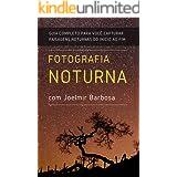 Fotografia Noturna com Joelmir Barbosa: Guia Completo para você capturar paisagens noturnas, do início ao fim