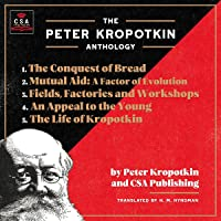 The Peter Kropotkin Anthology (Annotated): The Conquest of Bread, Mutual Aid: A Factor of Evolution, Fields, Factories…