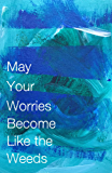 May Your Worries Become Like the Weeds (Cow Tipping Press Book 21)