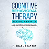 Cognitive Behavioral Therapy Made Simple: How to Manage and Overcome Anger, Panic, Anxiety, Depression and Promote Brain Recovery. Practical Strategies to Control Your Mind.
