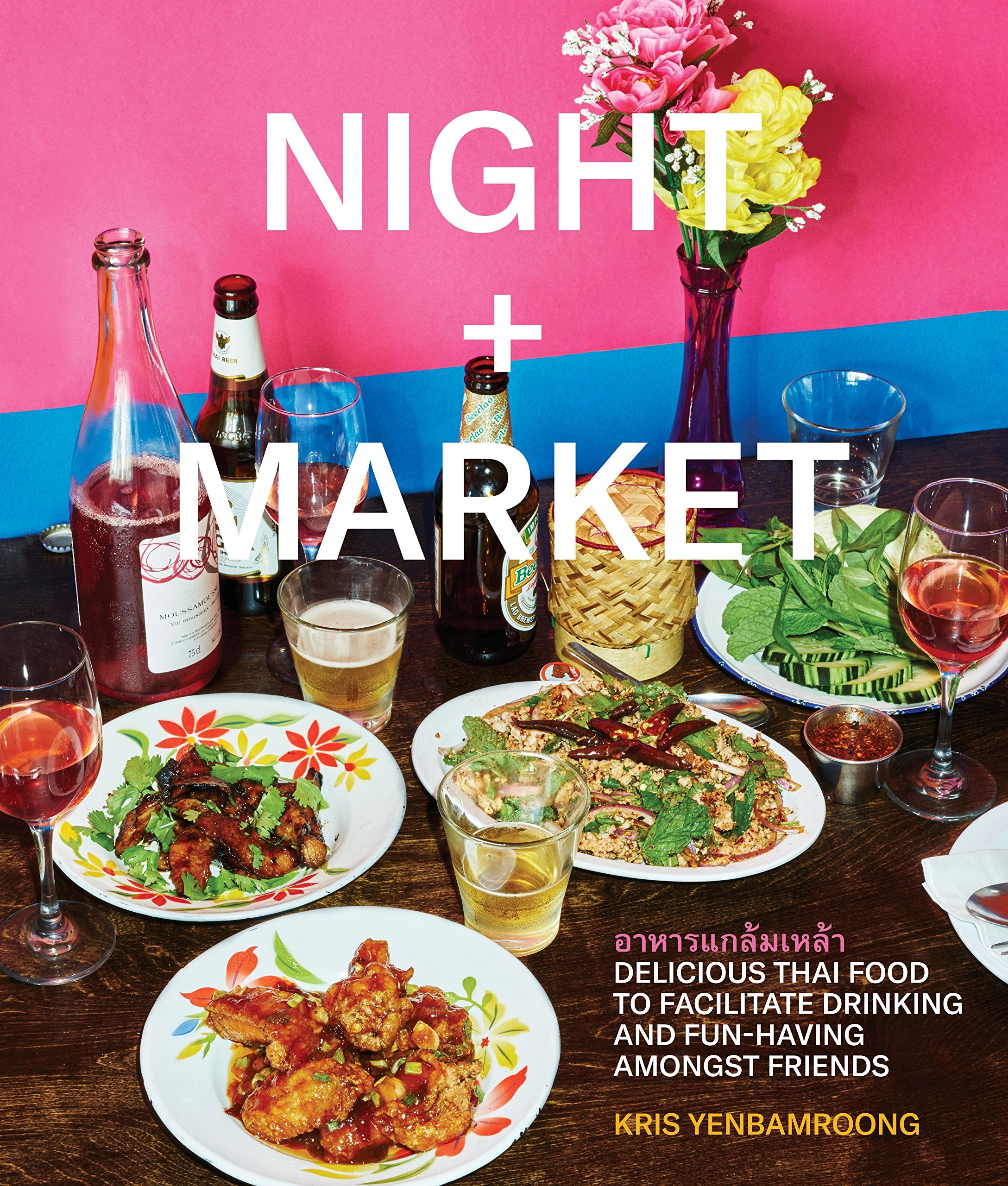 Night + Market: Delicious Thai Food to Facilitate Drinking and Fun-Having Amongst Friends A Cookbook by Clarkson Potter