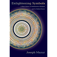 Enlightening Symbols: A Short History of Mathematical Notation and Its Hidden Powers (English Edition)