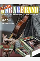 Garage Band Theory – GBTool 18 Reflections: Ideas, inspiration, often amusing (Garage Band Theory - Tools the Pro's Use to Play by Ear Book 19) Kindle Edition