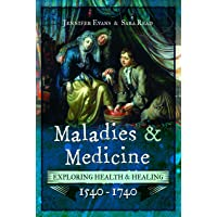 Maladies and Medicine: Exploring Health and Healing, 1540 - 1740: Exploring Health & Healing, 1540-1740
