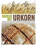 Backen mit Urkorn: Dinkel, Emmer, Kamut und andere Getreide