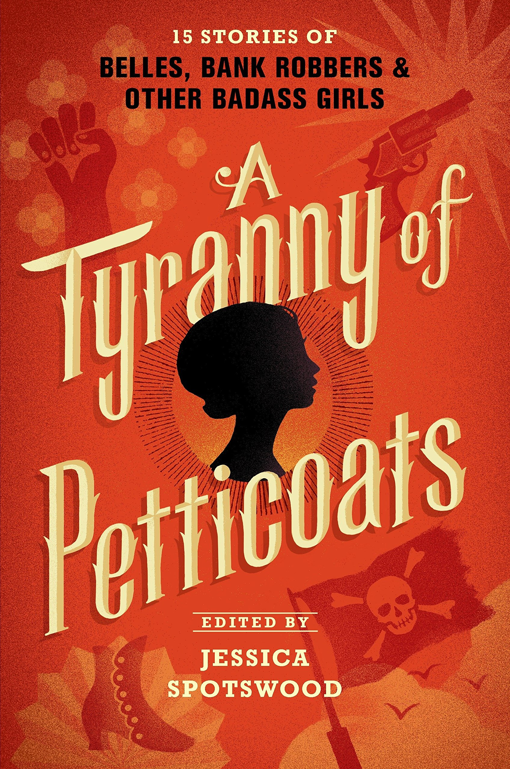 Amazon.com: A Tyranny of Petticoats: 15 Stories of Belles, Bank Robbers &  Other Badass Girls (9780763678487): Jessica Spotswood: Books