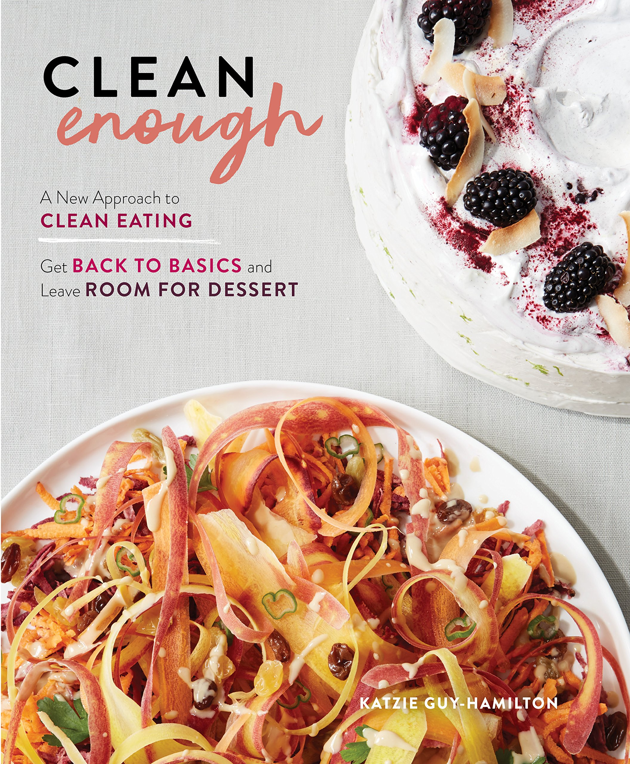 Clean Enough: A New Approach to Clean Eating―Get Back to Basics and Leave Room for Dessert