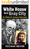 White House in a Gray City: A Breathtaking Memoir of a Jewish Orphan Boy who Survived the Holocaust (English Edition)