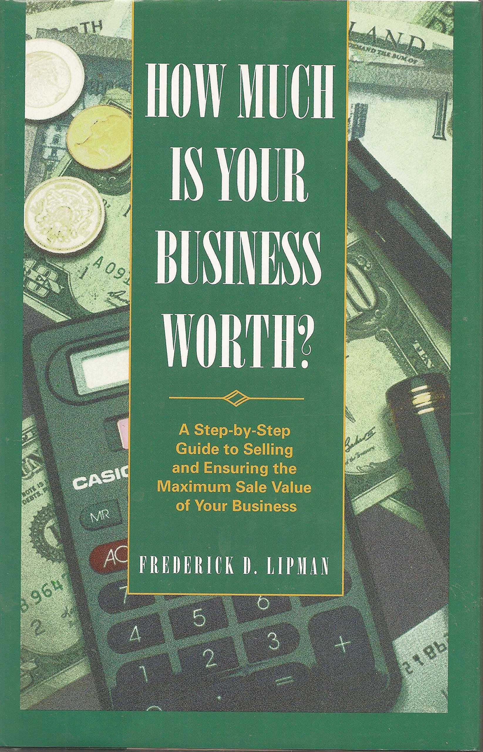 How Much Is Your Business Worth A Step By Step Guide To Selling And Ensuring The Maximum Sale Value Of Your Business Lipman Frederick D 9780761504320 Amazon Com Books