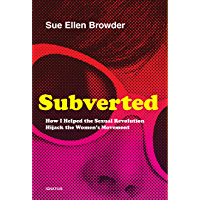 Subverted: How I Helped the Sexual Revolution Hijack the Women's Movement: How I Helped the Sexual Revolution Hijack the Women's Movement