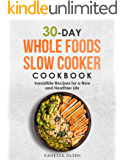30-Day Whole Foods Slow Cooker Cookbook: Irresistible Recipes for a New and Healthier Life