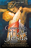 Consoling the Heart of Jesus: A Do-It-Yourself Retreat Inspired by the Spiritual Exercises of St. Ignatius