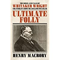 Ultimate Folly: The Rises and Falls of Whitaker Wright: The World's Most Shameless Swindler