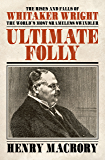 Ultimate Folly: The Rises and Falls of Whitaker Wright