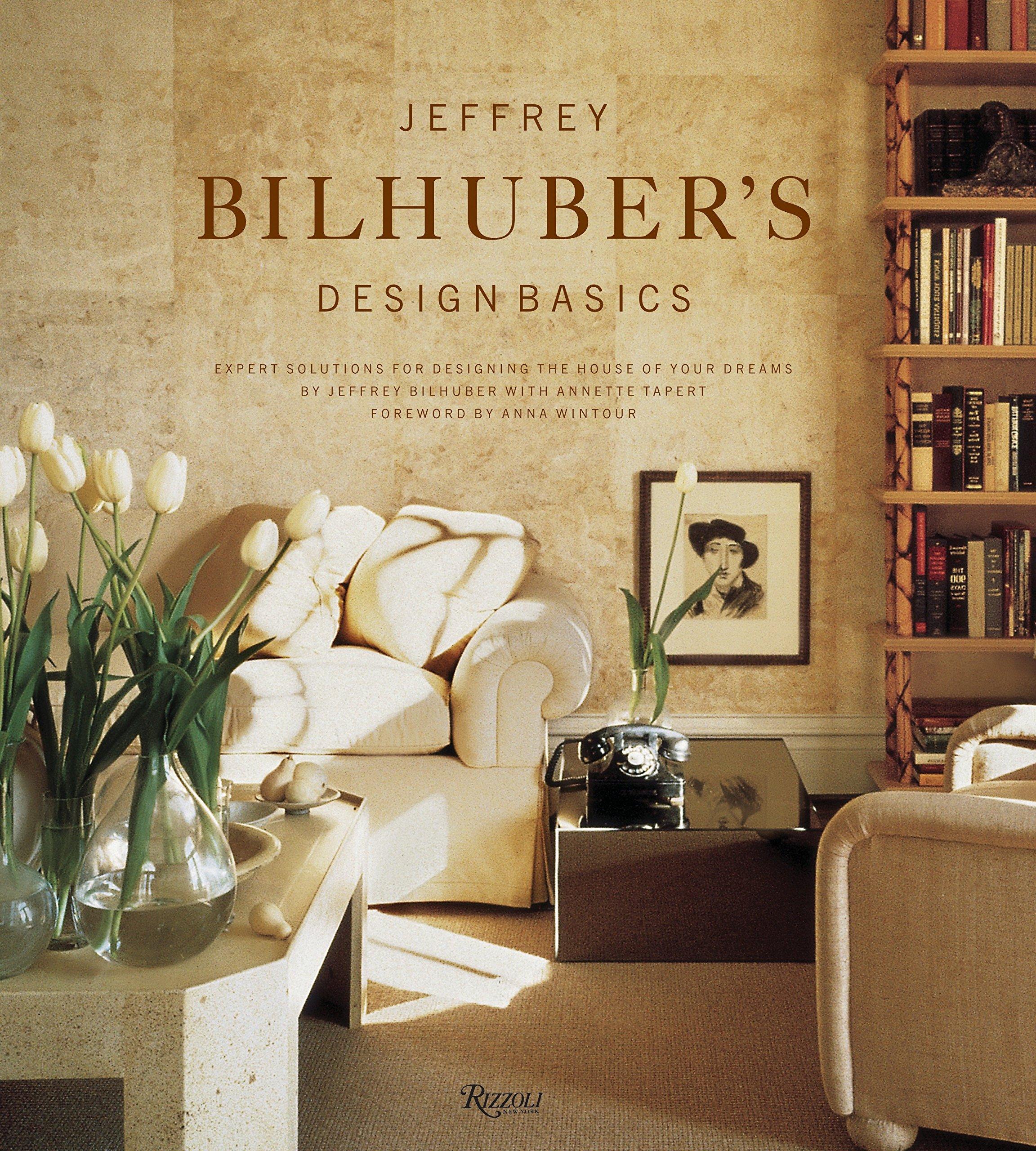 Jeffrey Bilhuber S Design Basics Expert Solutions For Designing The House Of Your Dreams Bilhuber Jeffrey Tapert Annette 9780847825646 Amazon Com Books
