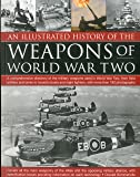 An Illustrated History of the Weapons of WWII: A comprehensive directory of the military weapons used in World War Two, from field artillery and tanks ... fighters, with more than 180 photographs