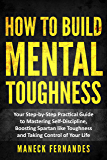 How to Build Mental Toughness: Your Step-by-Step Practical Guide to Mastering Self-Discipline, Boosting Spartan-like Toughness and Taking Control of Your Life