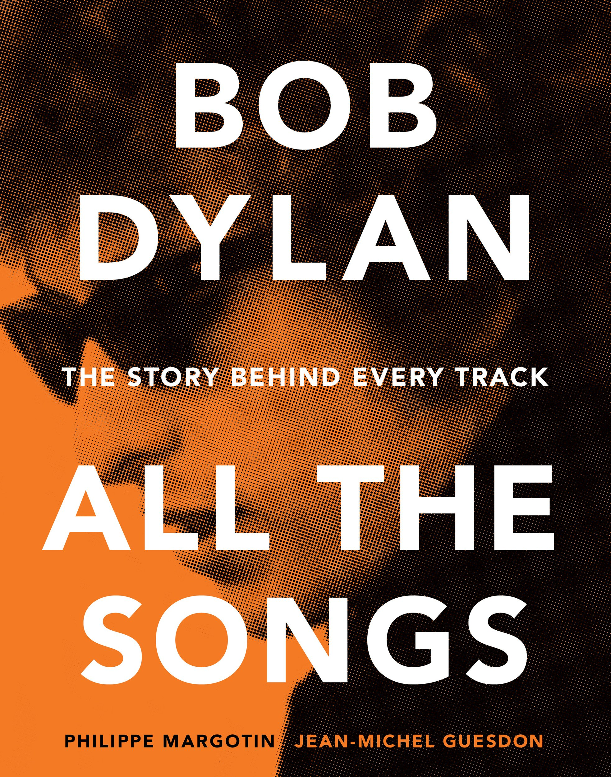 Bob Dylan All The Songs  The Story Behind Every Track  English Edition