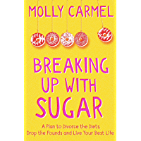 Breaking Up With Sugar: A Plan to Divorce the Diets, Drop the Pounds and Live Your Best Life