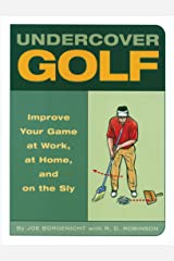 Undercover Golf: An Off-the-Links Guide to Improving Your Game--at Work, at Home, and on the Sly Kindle Edition