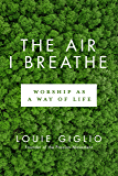 The Air I Breathe: Worship as a Way of Life
