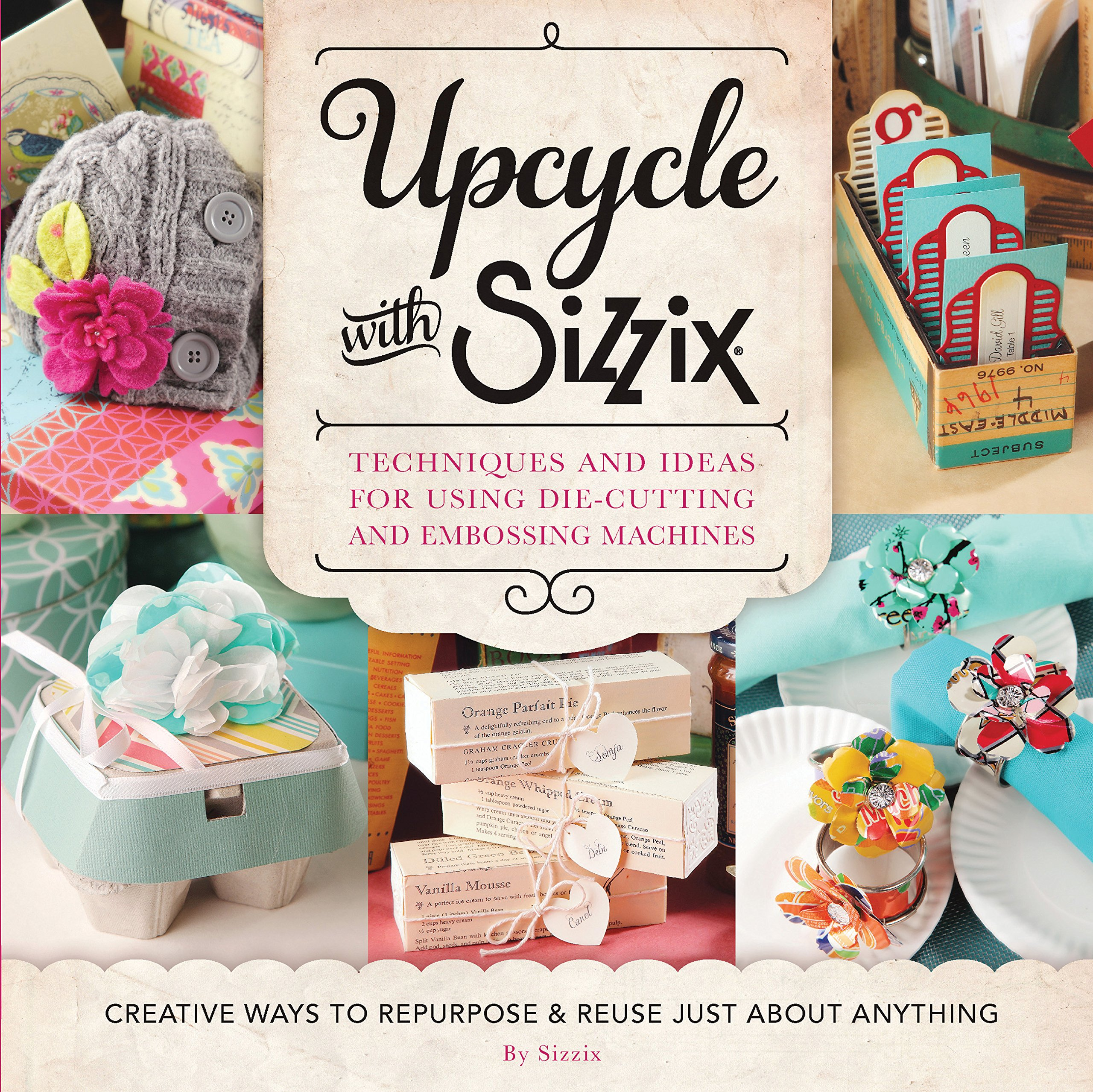 Upcycle With Sizzix Techniques And Ideas For Using Die Cutting Embossing Machines