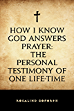 How I Know God Answers Prayer: The Personal Testimony of One Life-Time