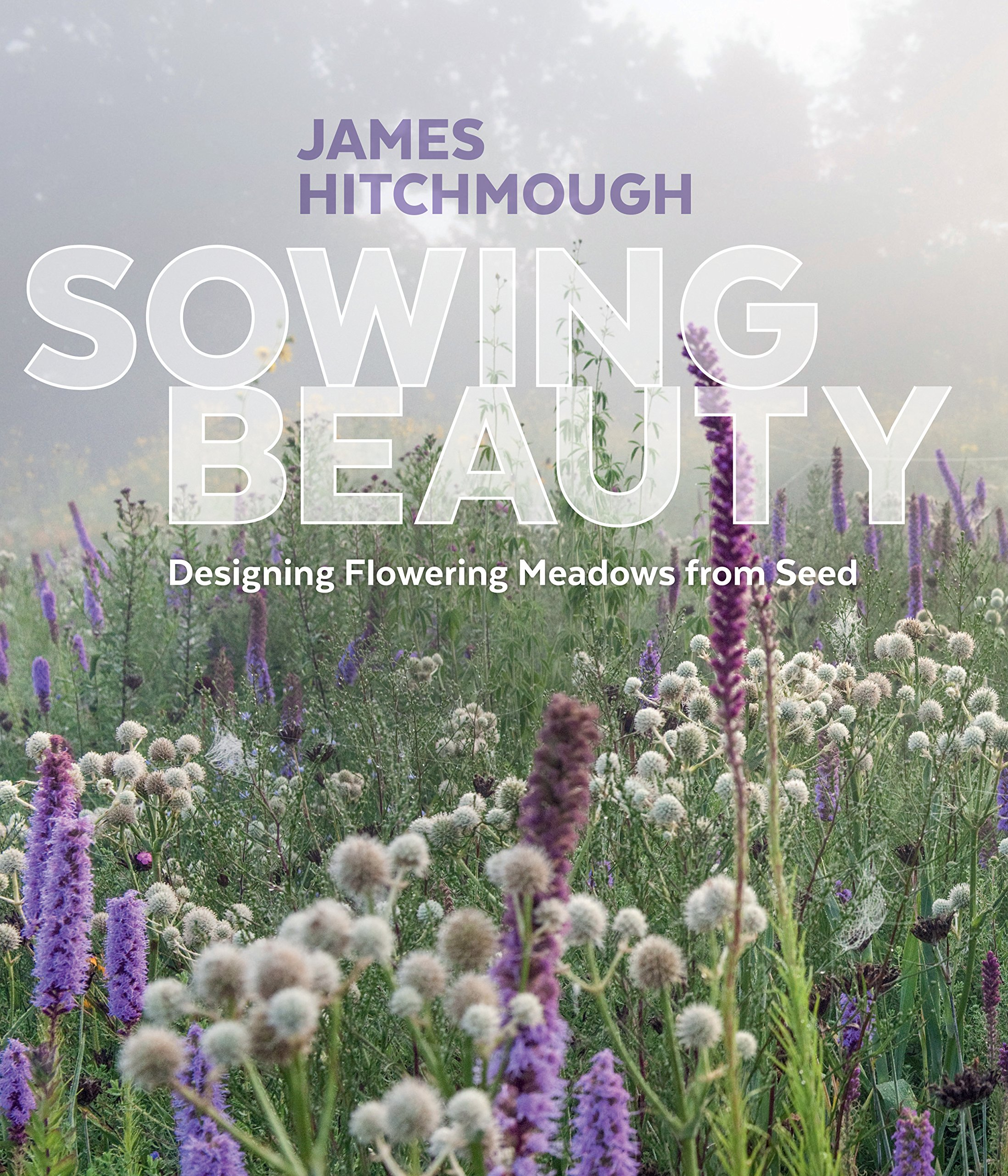 Sowing Beauty: Designing Flowering Meadows from Seed by Timber Press