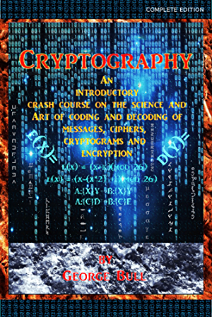 Cryptography: An Introductory Crash Course on the Science and Art of Coding and Decoding of Messages; Ciphers; Cryptograms and Encryption