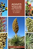 Agaves, Yucca, and Their Kin: Seven Genera of the Southwest: Including the Genera: Agave, Dasylirion, Hechtia, Hesperaloe, Hesperoyucca, Nolina, and Yucca: Century Plants, Sotols,