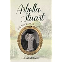 Arbella Stuart: The Uncrowned Queen