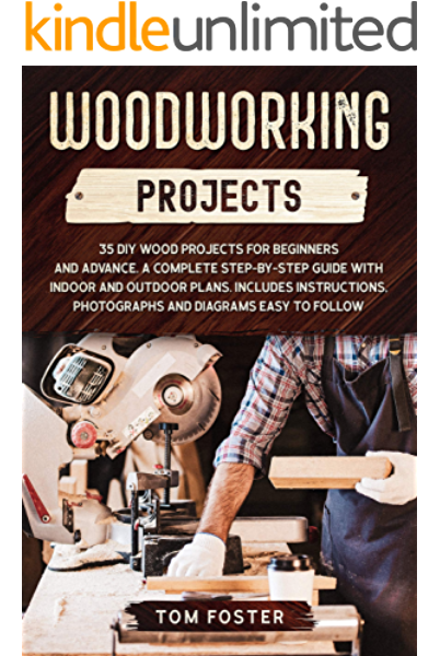 Amazon Com Woodworking Projects 35 Diy Wood Projects For Beginners And Advance A Complete Step By Step Guide With Indoor And Outdoor Plans Includes Instructions Photographs And Diagrams Easy To Follow Ebook Foster Tom Kindle