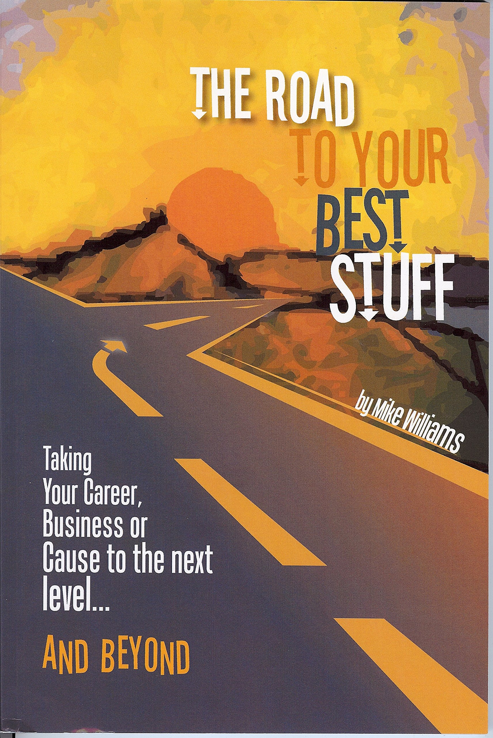 The Road to Your Best Stuff: Taking Your Career, Business or Cause