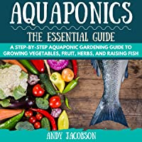 Aquaponics: The Essential Aquaponics Guide: A Step-by-Step Aquaponics Gardening Guide to Growing Vegetables, Fruit, Herbs, and Raising Fish