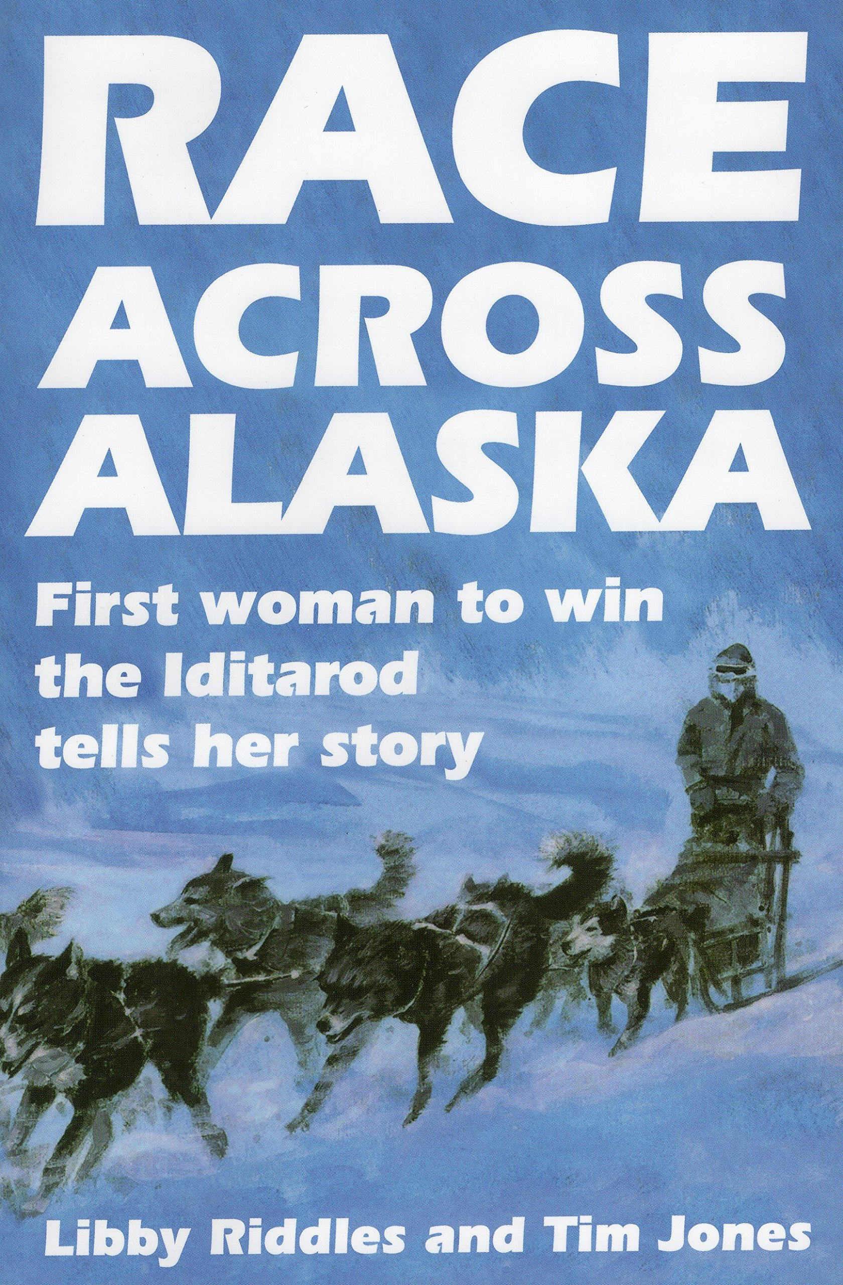 Race Across Alaska: First Woman to Win the Iditarod Tells Her Story: Libby  Riddles, Tim Jones: 0011557022537: Amazon.com: Books